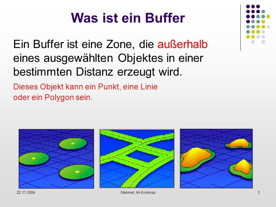 22.11.2004Mehmet Ali Korkmaz3 Was ist ein Buffer Ein Buffer ist eine Zone, die außerhalb eines ausgewählten Objektes in einer bestimmten Distanz erzeu