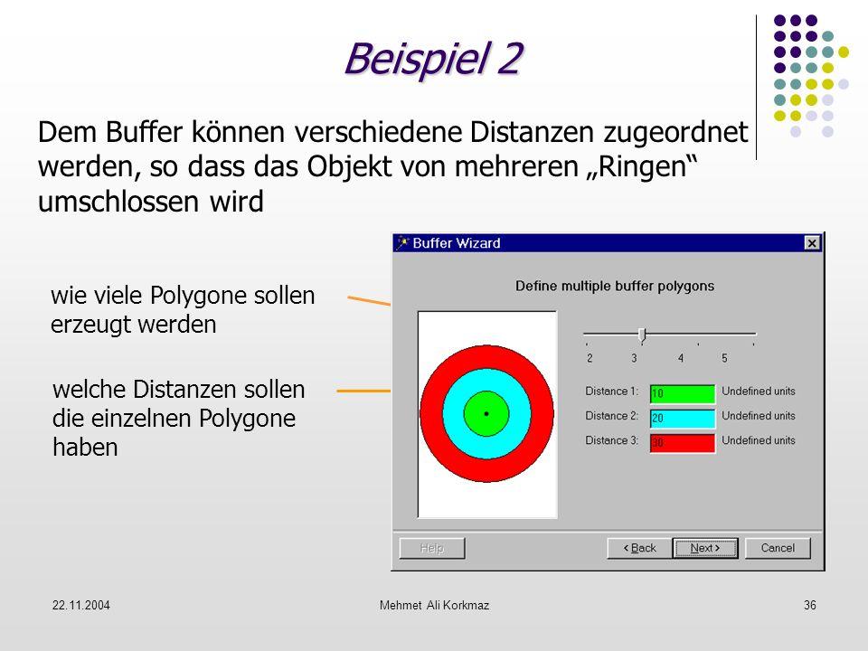 22.11.2004Mehmet Ali Korkmaz36 Beispiel 2 Dem Buffer können verschiedene Distanzen zugeordnet werden, so dass das Objekt von mehreren Ringen umschloss