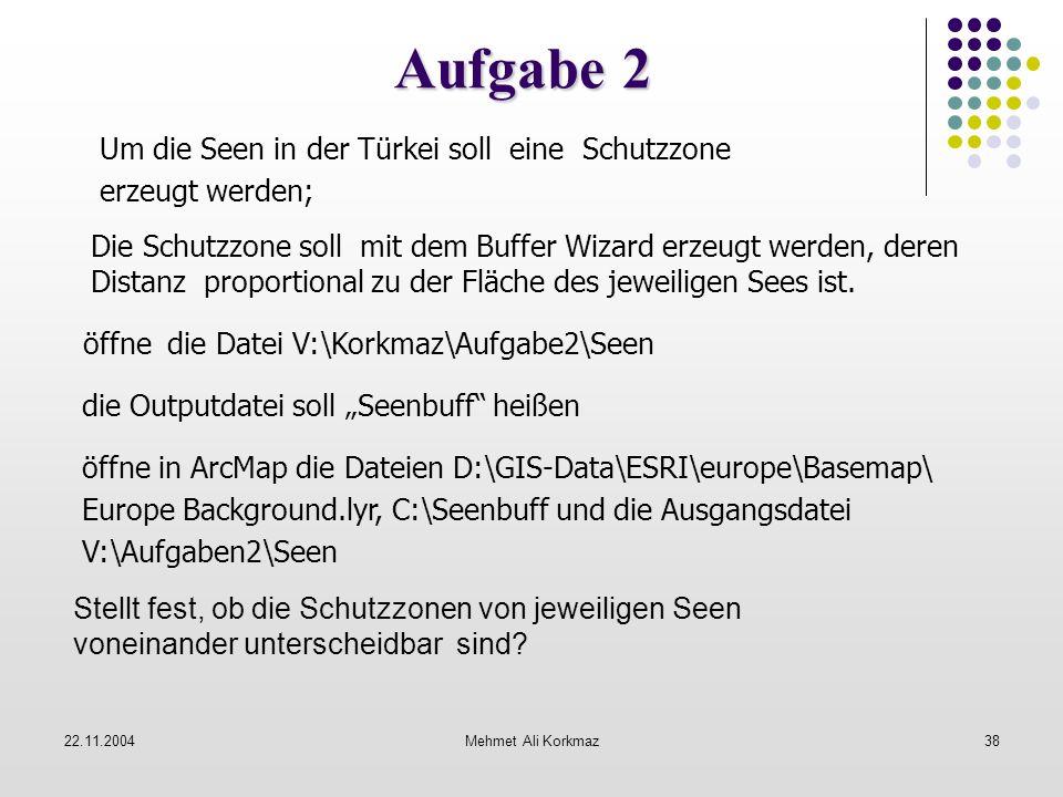 22.11.2004Mehmet Ali Korkmaz38 Aufgabe 2 öffne die Datei V:\Korkmaz\Aufgabe2\Seen öffne in ArcMap die Dateien D:\GIS-Data\ESRI\europe\Basemap\ Europe