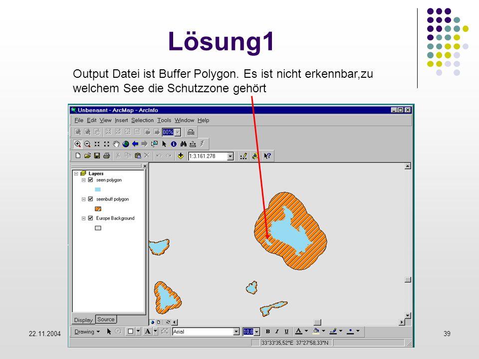 22.11.2004Mehmet Ali Korkmaz39 Lösung1 Output Datei ist Buffer Polygon. Es ist nicht erkennbar,zu welchem See die Schutzzone gehört