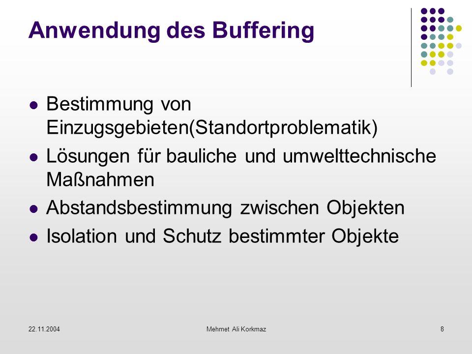 22.11.2004Mehmet Ali Korkmaz8 Anwendung des Buffering Bestimmung von Einzugsgebieten(Standortproblematik) Lösungen für bauliche und umwelttechnische M