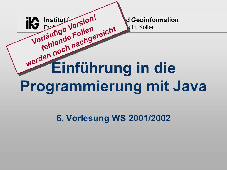 Institut für Kartographie und Geoinformation Prof. Dr. Lutz Plümer, Dr. Thomas H. Kolbe Einführung in die Programmierung mit Java 6. Vorlesung WS 2001