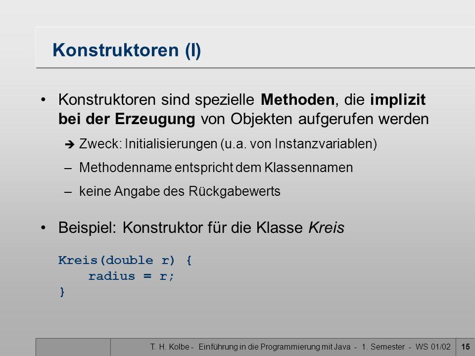 T. H. Kolbe - Einführung in die Programmierung mit Java - 1. Semester - WS 01/0215 Konstruktoren (I) Konstruktoren sind spezielle Methoden, die impliz
