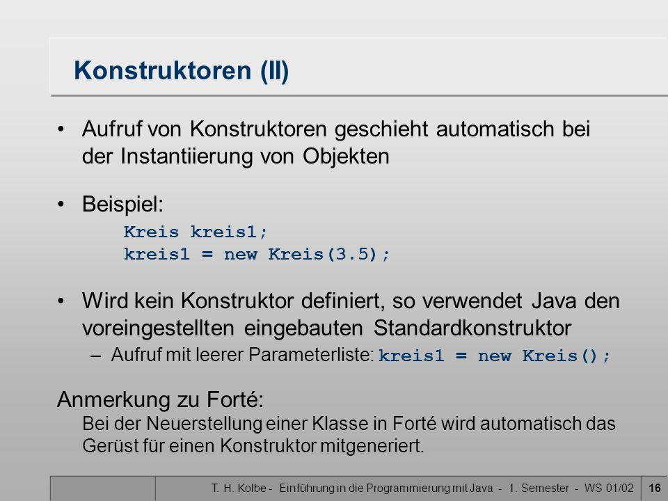 T. H. Kolbe - Einführung in die Programmierung mit Java - 1. Semester - WS 01/0216 Konstruktoren (II) Aufruf von Konstruktoren geschieht automatisch b