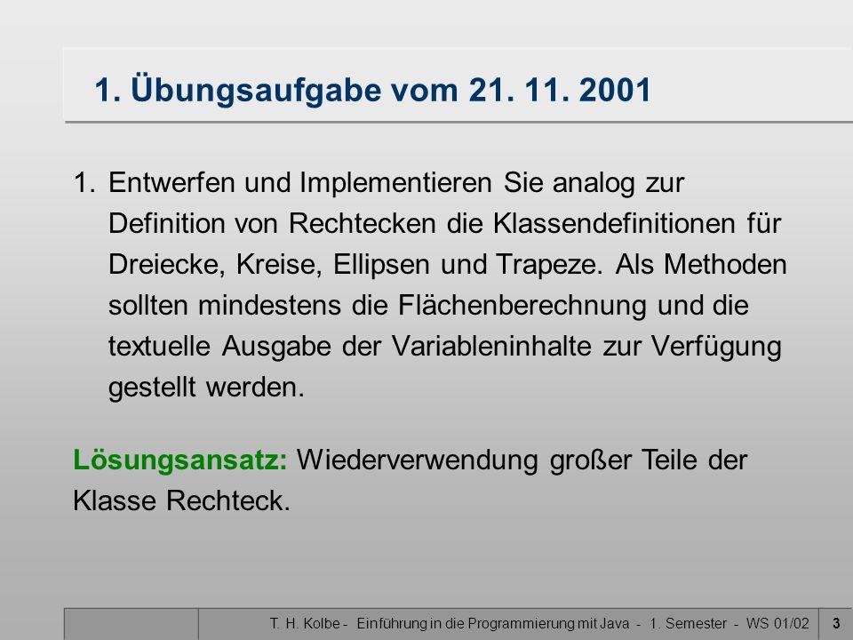 T. H. Kolbe - Einführung in die Programmierung mit Java - 1. Semester - WS 01/023 1. Übungsaufgabe vom 21. 11. 2001 1.Entwerfen und Implementieren Sie
