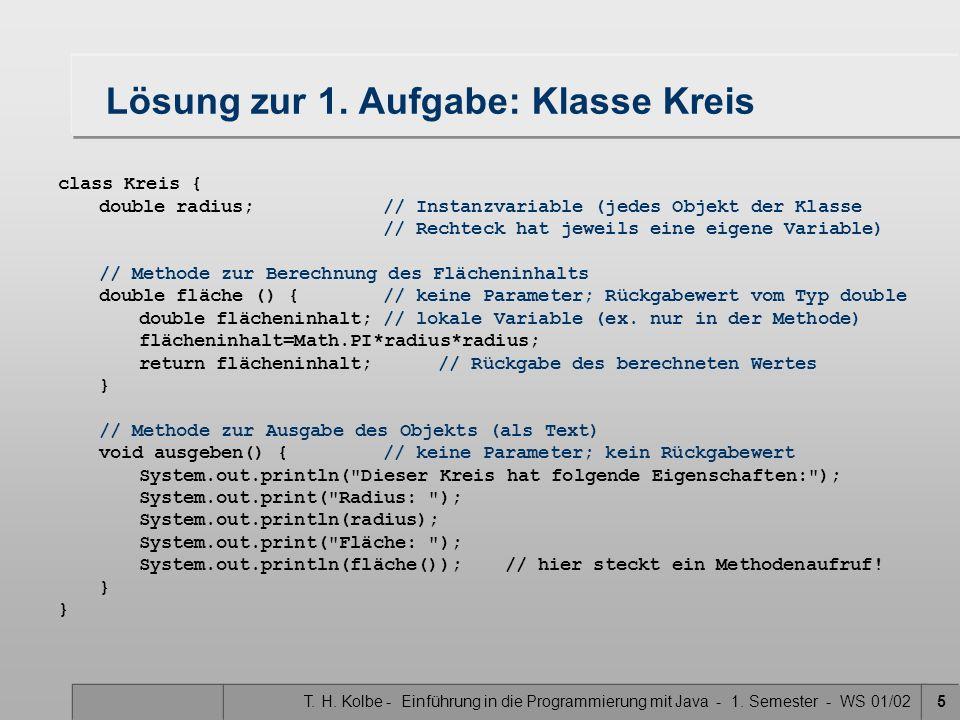 T. H. Kolbe - Einführung in die Programmierung mit Java - 1. Semester - WS 01/025 Lösung zur 1. Aufgabe: Klasse Kreis class Kreis { double radius;// I