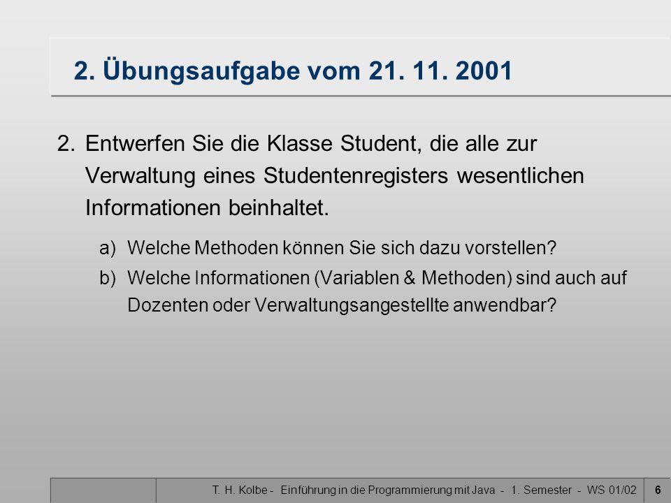 T. H. Kolbe - Einführung in die Programmierung mit Java - 1. Semester - WS 01/026 2. Übungsaufgabe vom 21. 11. 2001 2.Entwerfen Sie die Klasse Student