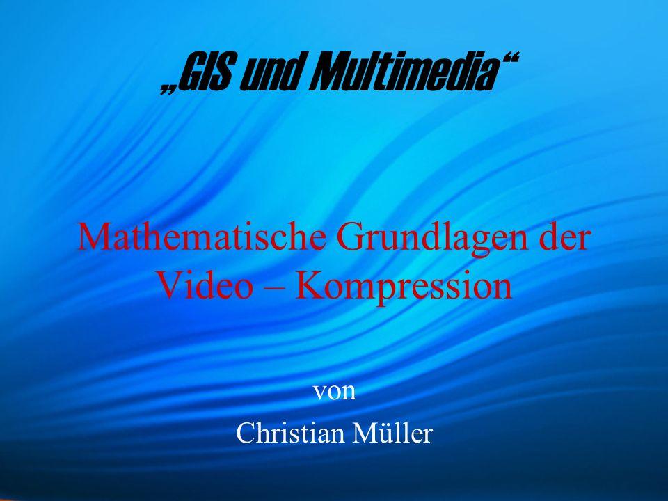 Mathematische Grundlagen der Video – Kompression von Christian Müller GIS und Multimedia