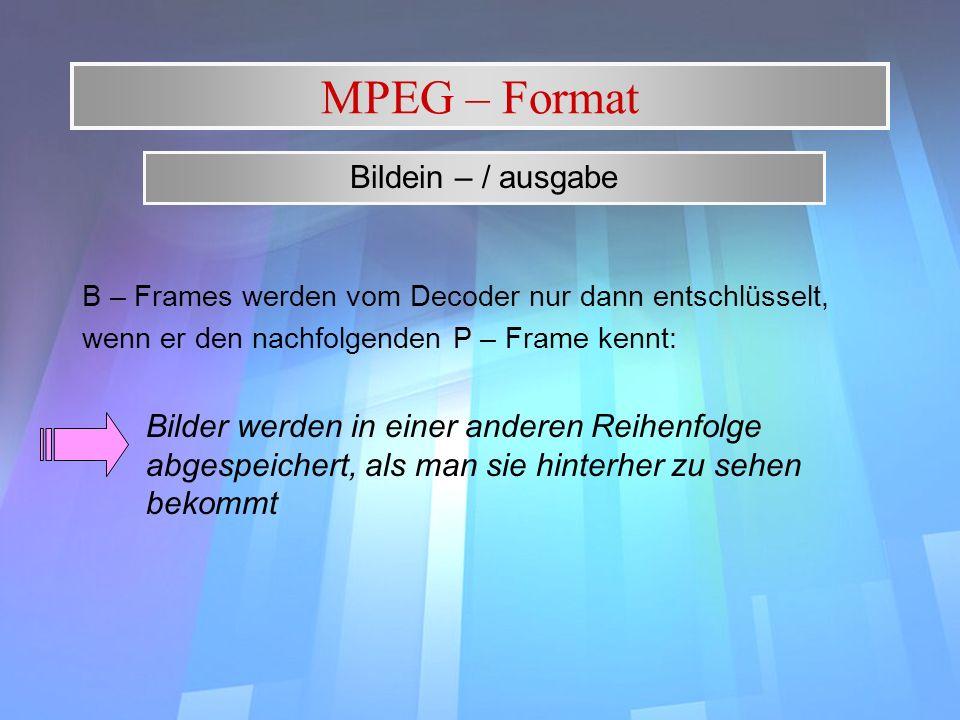 MPEG – Format B – Frames werden vom Decoder nur dann entschlüsselt, wenn er den nachfolgenden P – Frame kennt: Bilder werden in einer anderen Reihenfo