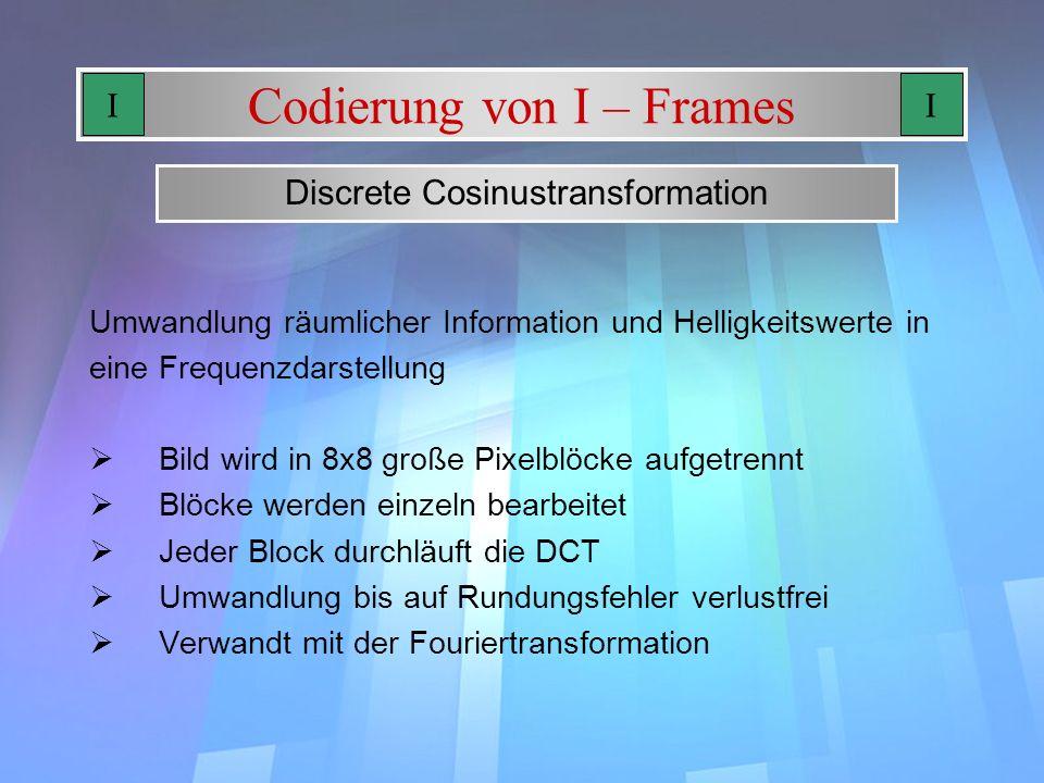 Codierung von I – Frames Bild wird in 8x8 große Pixelblöcke aufgetrennt Blöcke werden einzeln bearbeitet Jeder Block durchläuft die DCT Umwandlung bis