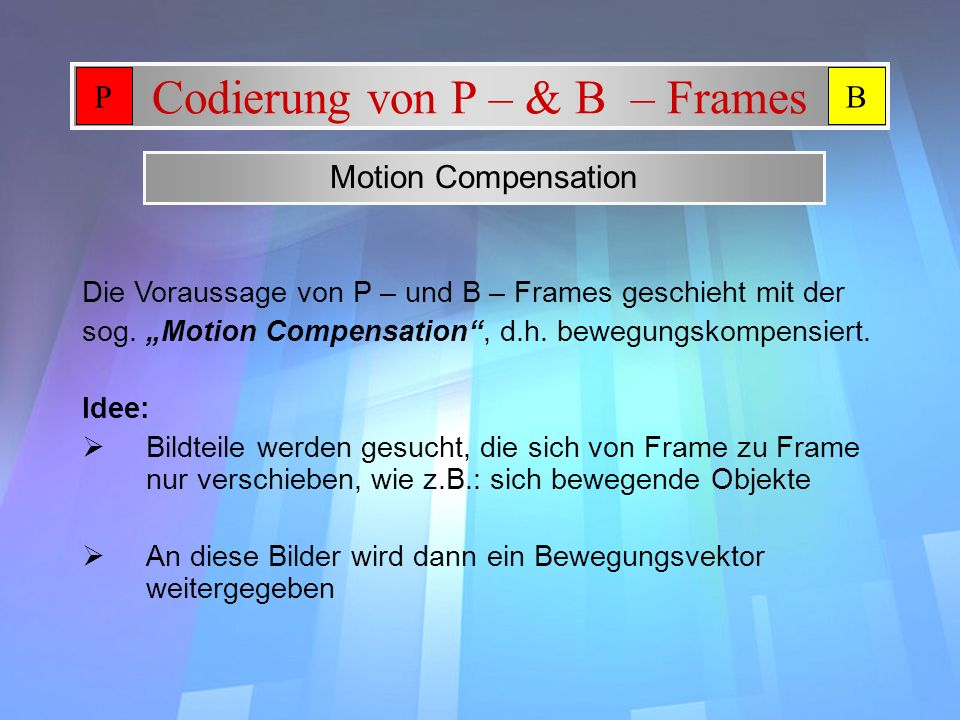 Codierung von P – & B – Frames Motion Compensation Idee: Bildteile werden gesucht, die sich von Frame zu Frame nur verschieben, wie z.B.: sich bewegen