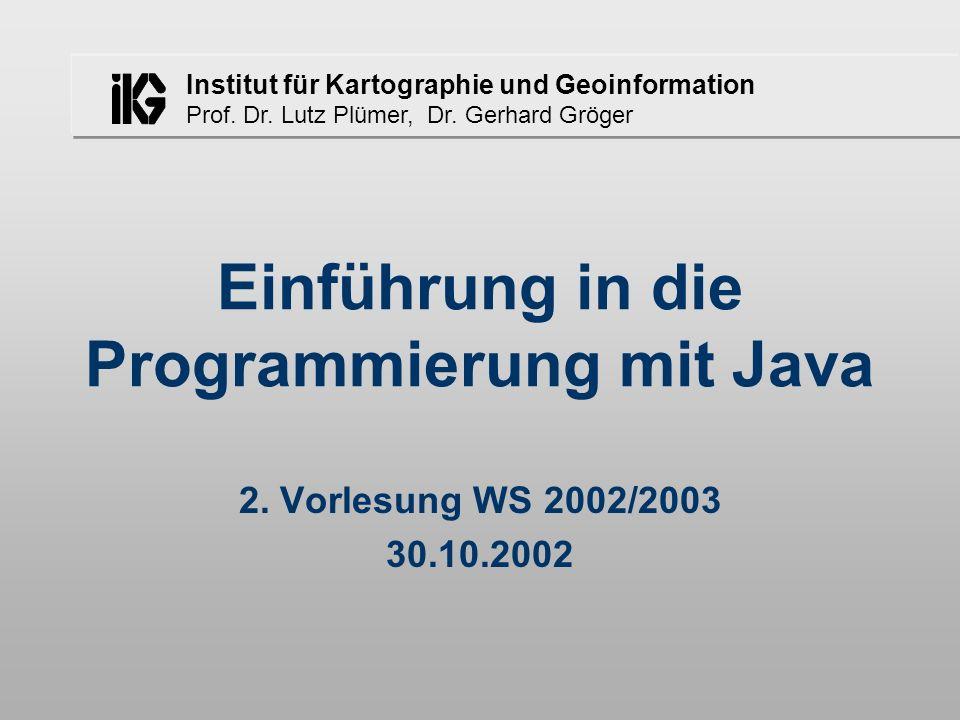 Institut für Kartographie und Geoinformation Prof. Dr. Lutz Plümer, Dr. Gerhard Gröger Einführung in die Programmierung mit Java 2. Vorlesung WS 2002/