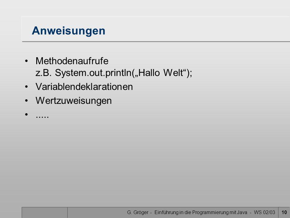 G. Gröger - Einführung in die Programmierung mit Java - WS 02/0310 Anweisungen Methodenaufrufe z.B. System.out.println(Hallo Welt); Variablendeklarati
