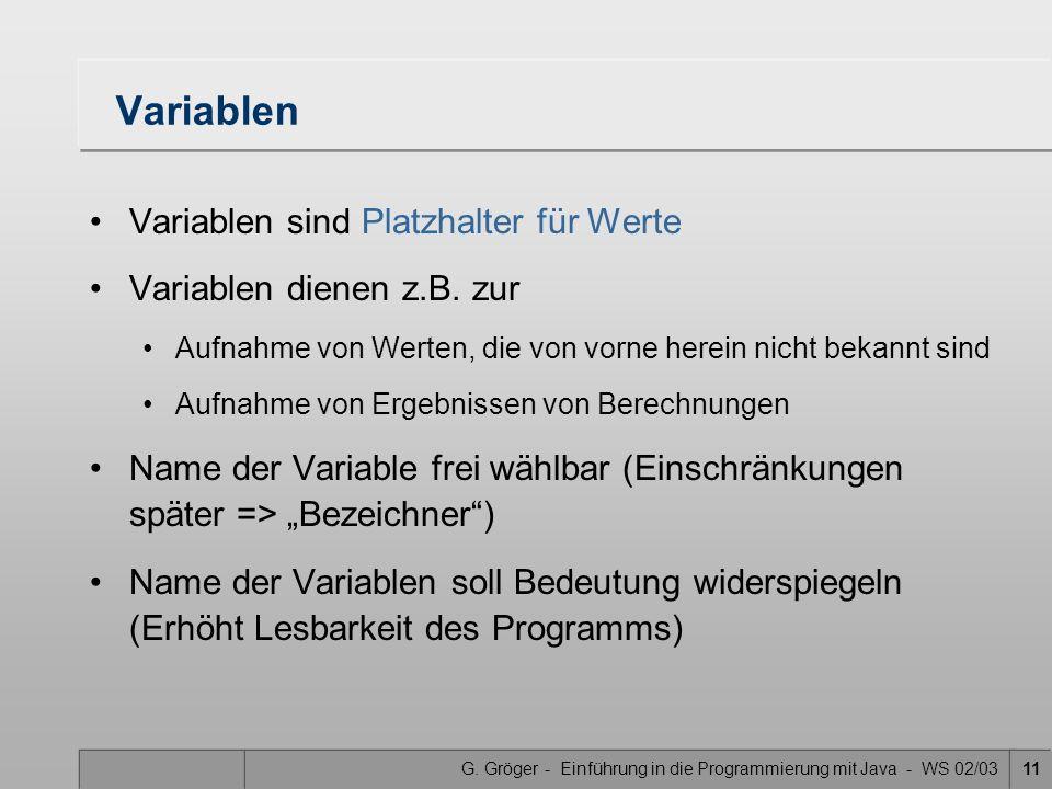 G. Gröger - Einführung in die Programmierung mit Java - WS 02/0311 Variablen Variablen sind Platzhalter für Werte Variablen dienen z.B. zur Aufnahme v