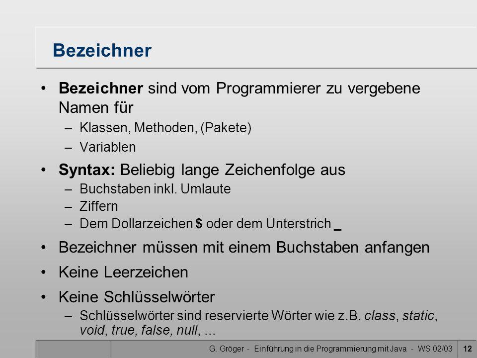 G. Gröger - Einführung in die Programmierung mit Java - WS 02/0312 Bezeichner Bezeichner sind vom Programmierer zu vergebene Namen für –Klassen, Metho