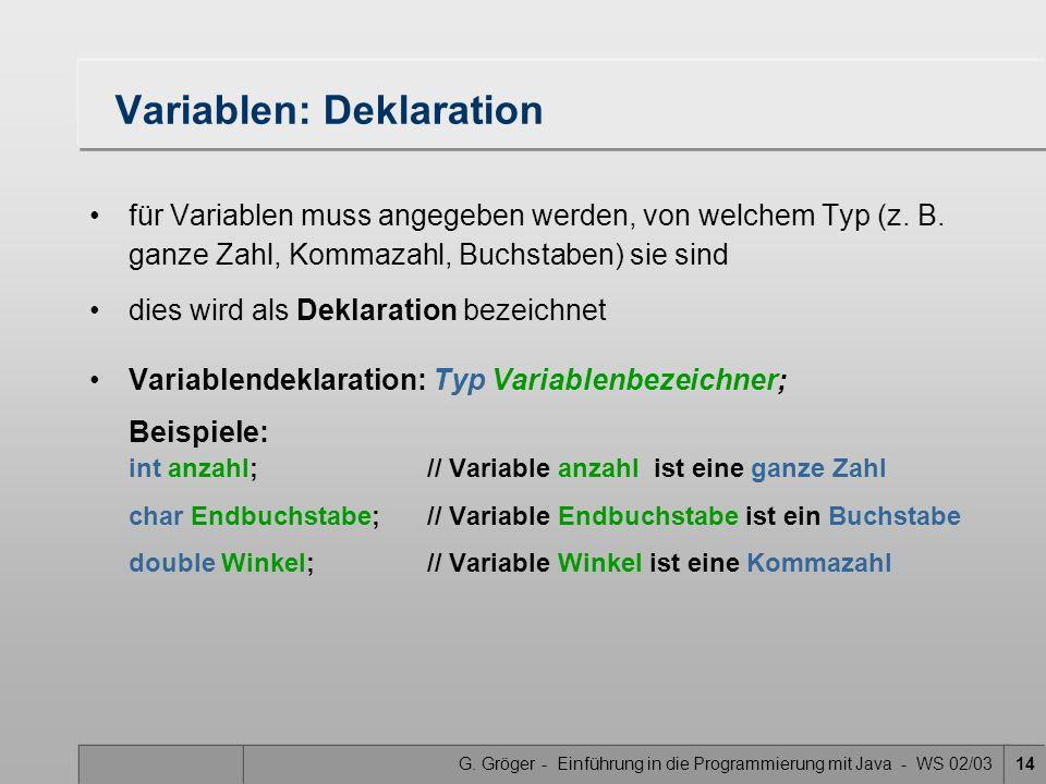 G. Gröger - Einführung in die Programmierung mit Java - WS 02/0314 Variablen: Deklaration für Variablen muss angegeben werden, von welchem Typ (z. B.