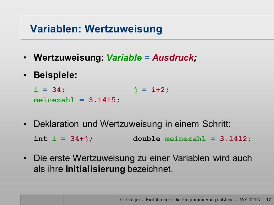 G. Gröger - Einführung in die Programmierung mit Java - WS 02/0317 Variablen: Wertzuweisung Wertzuweisung: Variable = Ausdruck; Beispiele: i = 34;j =