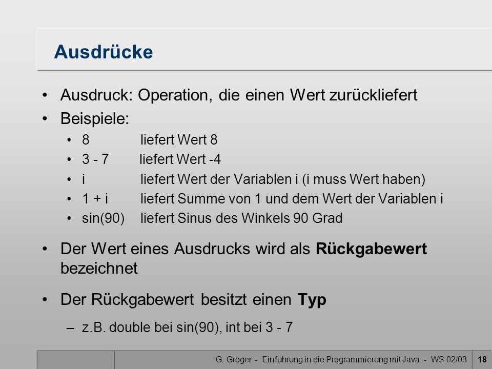 G. Gröger - Einführung in die Programmierung mit Java - WS 02/0318 Ausdrücke Ausdruck: Operation, die einen Wert zurückliefert Beispiele: 8liefert Wer