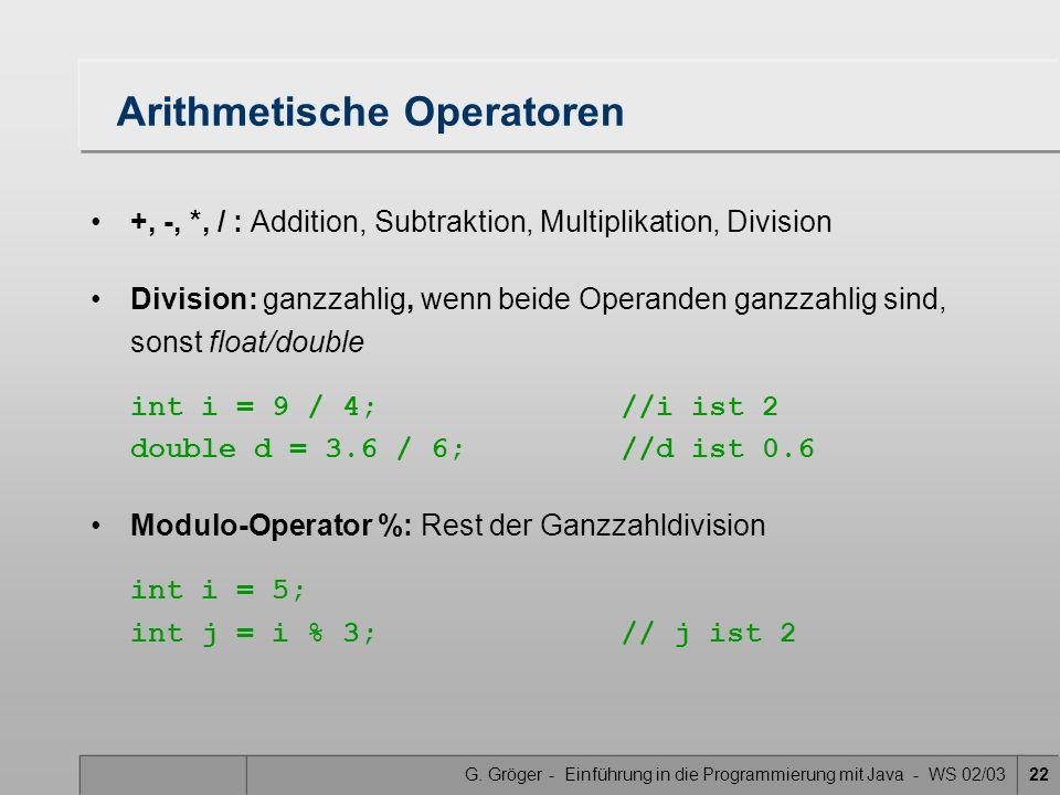 G. Gröger - Einführung in die Programmierung mit Java - WS 02/0322 Arithmetische Operatoren +, -, *, / : Addition, Subtraktion, Multiplikation, Divisi