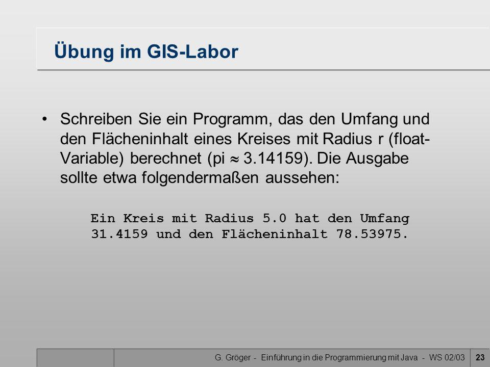 G. Gröger - Einführung in die Programmierung mit Java - WS 02/0323 Übung im GIS-Labor Schreiben Sie ein Programm, das den Umfang und den Flächeninhalt