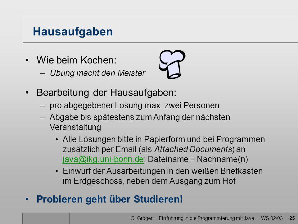 G. Gröger - Einführung in die Programmierung mit Java - WS 02/0325 Hausaufgaben Wie beim Kochen: –Übung macht den Meister Bearbeitung der Hausaufgaben