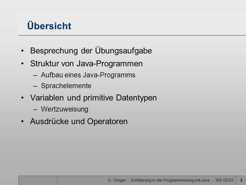 G. Gröger - Einführung in die Programmierung mit Java - WS 02/033 Übersicht Besprechung der Übungsaufgabe Struktur von Java-Programmen –Aufbau eines J