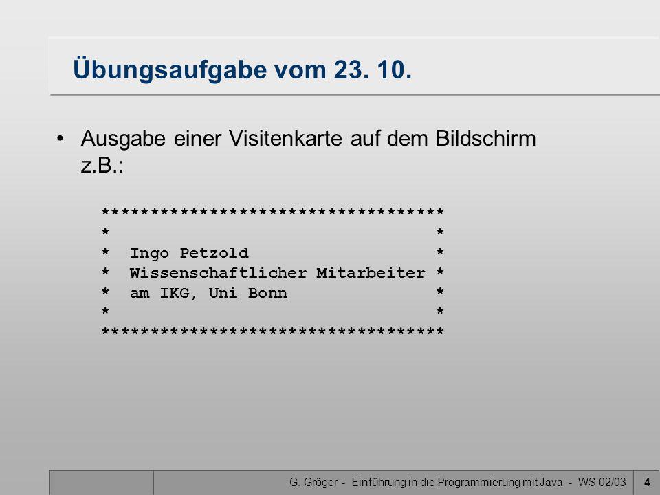 G. Gröger - Einführung in die Programmierung mit Java - WS 02/034 Übungsaufgabe vom 23. 10. Ausgabe einer Visitenkarte auf dem Bildschirm z.B.: ******