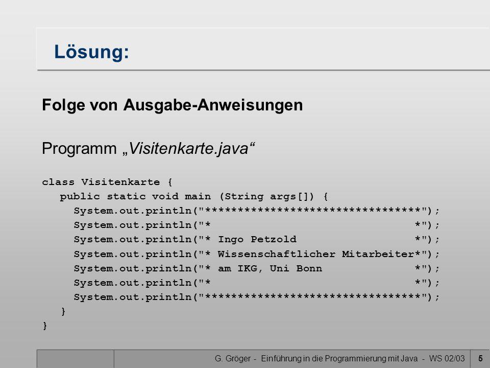 G. Gröger - Einführung in die Programmierung mit Java - WS 02/035 Lösung: Folge von Ausgabe-Anweisungen Programm Visitenkarte.java class Visitenkarte