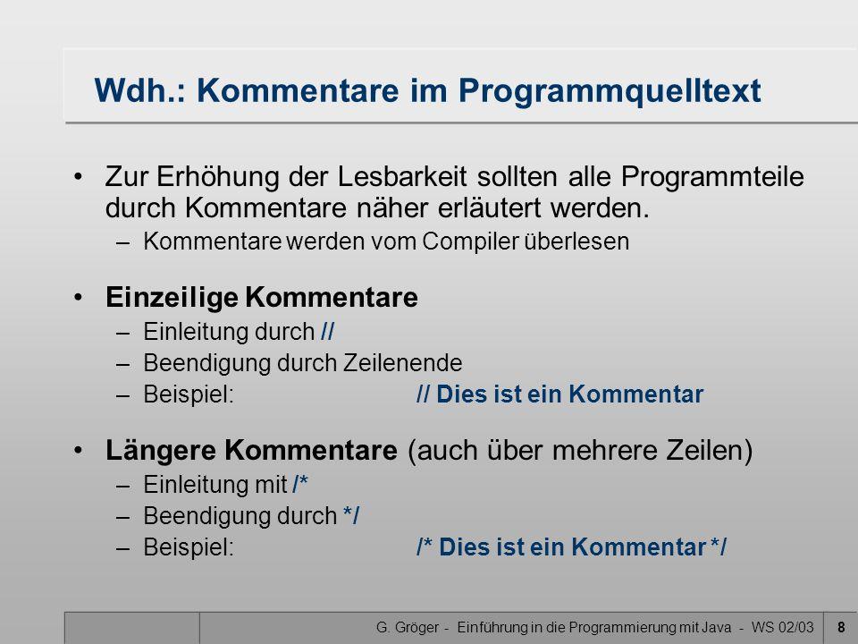 G. Gröger - Einführung in die Programmierung mit Java - WS 02/038 Wdh.: Kommentare im Programmquelltext Zur Erhöhung der Lesbarkeit sollten alle Progr