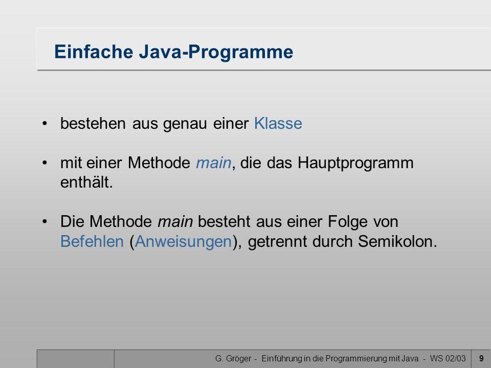 G. Gröger - Einführung in die Programmierung mit Java - WS 02/039 Einfache Java-Programme bestehen aus genau einer Klasse mit einer Methode main, die
