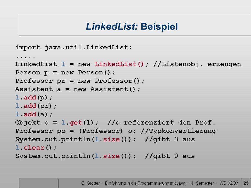 G. Gröger - Einführung in die Programmierung mit Java - 1. Semester - WS 02/0325 LinkedList: Beispiel import java.util.LinkedList;..... LinkedList l =