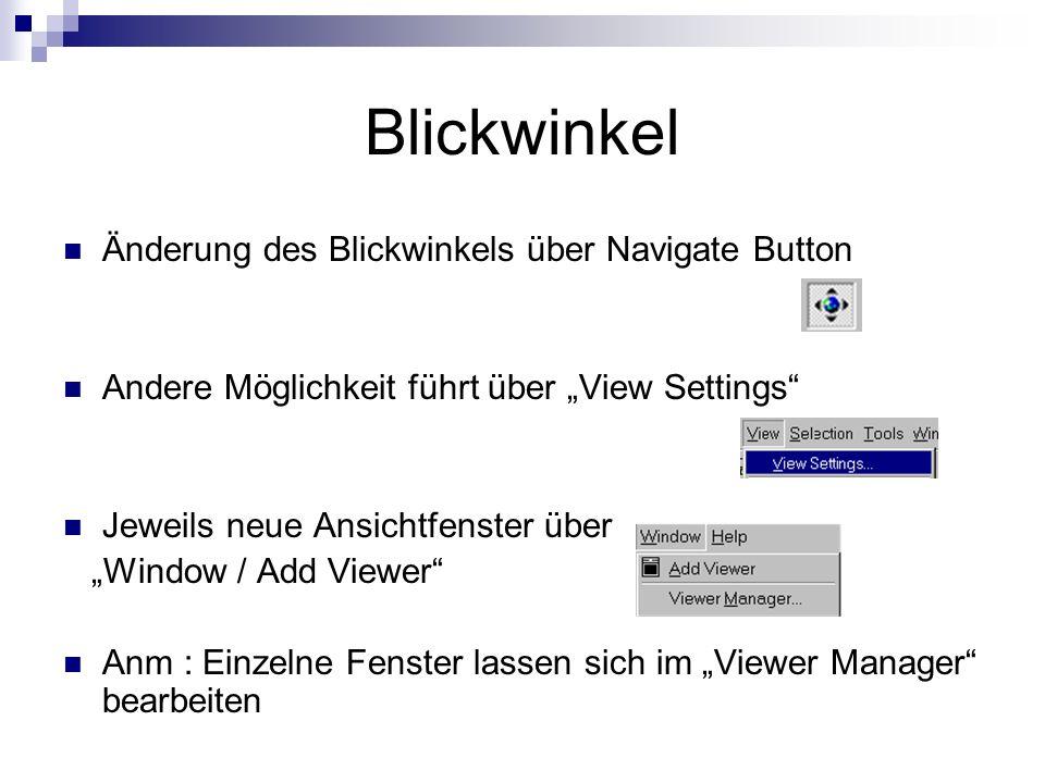 Blickwinkel Änderung des Blickwinkels über Navigate Button Andere Möglichkeit führt über View Settings Jeweils neue Ansichtfenster über Window / Add Viewer Anm : Einzelne Fenster lassen sich im Viewer Manager bearbeiten