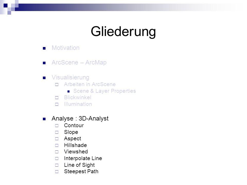 Gliederung Motivation ArcScene – ArcMap Visualisierung Arbeiten in ArcScene Scene & Layer Properties Blickwinkel Illumination Analyse : 3D-Analyst Contour Slope Aspect Hillshade Viewshed Interpolate Line Line of Sight Steepest Path