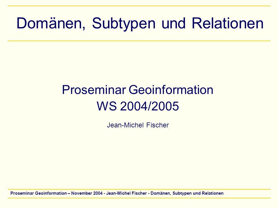 Proseminar Geoinformation – November 2004 - Jean-Michel Fischer - Domänen, Subtypen und Relationen32 Relationen erstellen V Kardinalität –1 - 1 (eins zu eins) –1 - M (eins zu vielen) –M – N (viele zu vielen)