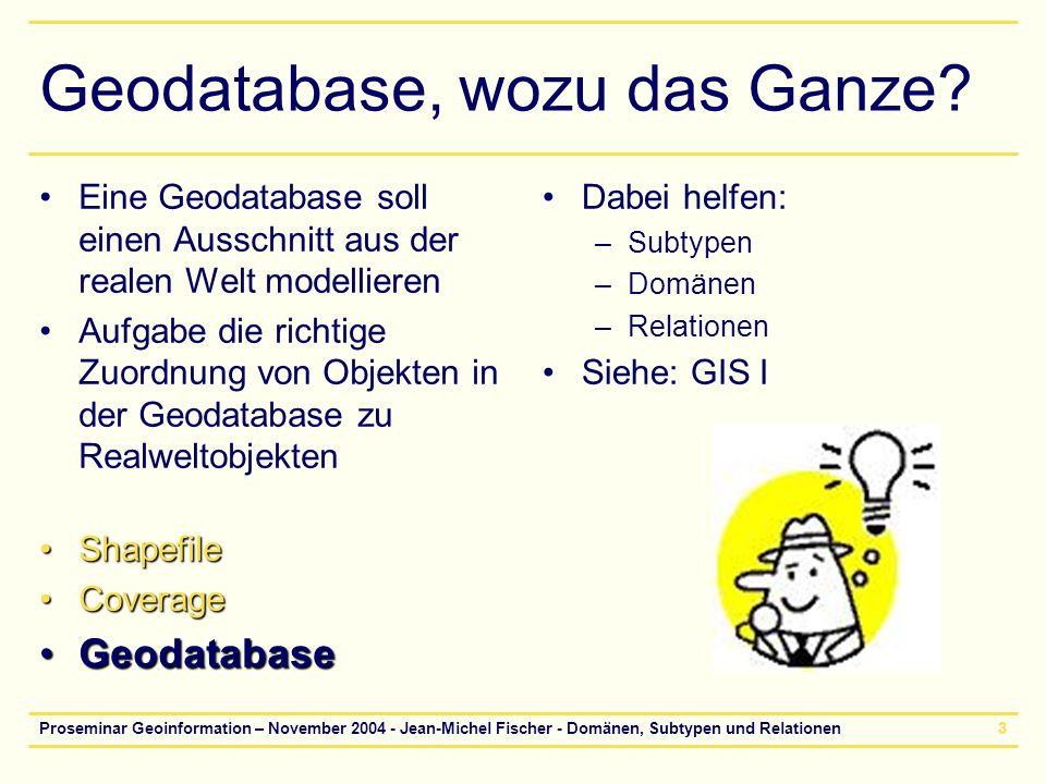 Proseminar Geoinformation – November 2004 - Jean-Michel Fischer - Domänen, Subtypen und Relationen3 Geodatabase, wozu das Ganze? Eine Geodatabase soll