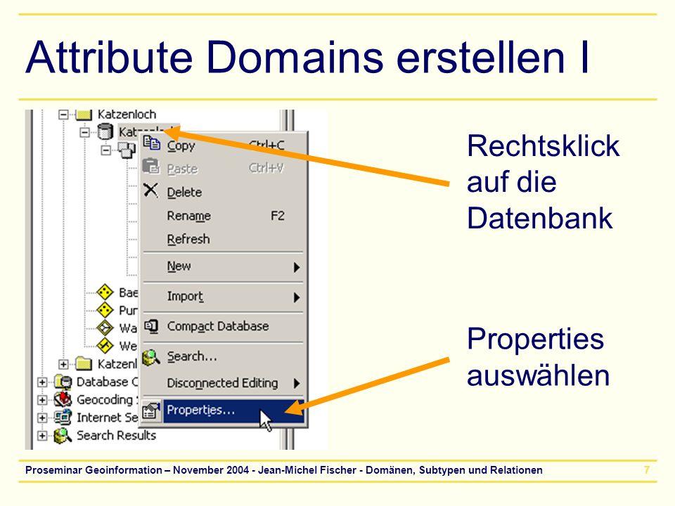 Proseminar Geoinformation – November 2004 - Jean-Michel Fischer - Domänen, Subtypen und Relationen8 Attribute Domains erstellen II Eintragen der Attributwerte Domainname und Beschreibung hinzufügen (einfach eintippen) Eigenschaften der Domain: Datentyp Domain Typ Split und merge Policies