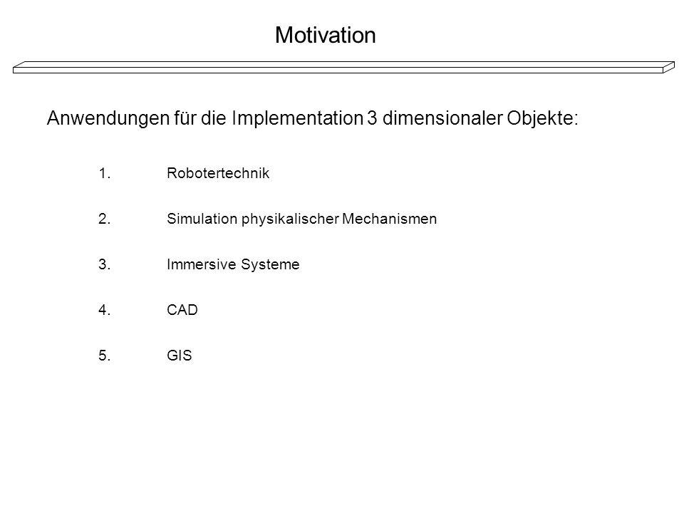 Motivation Anwendungen für die Implementation 3 dimensionaler Objekte: 1.Robotertechnik 2.Simulation physikalischer Mechanismen 3.Immersive Systeme 4.