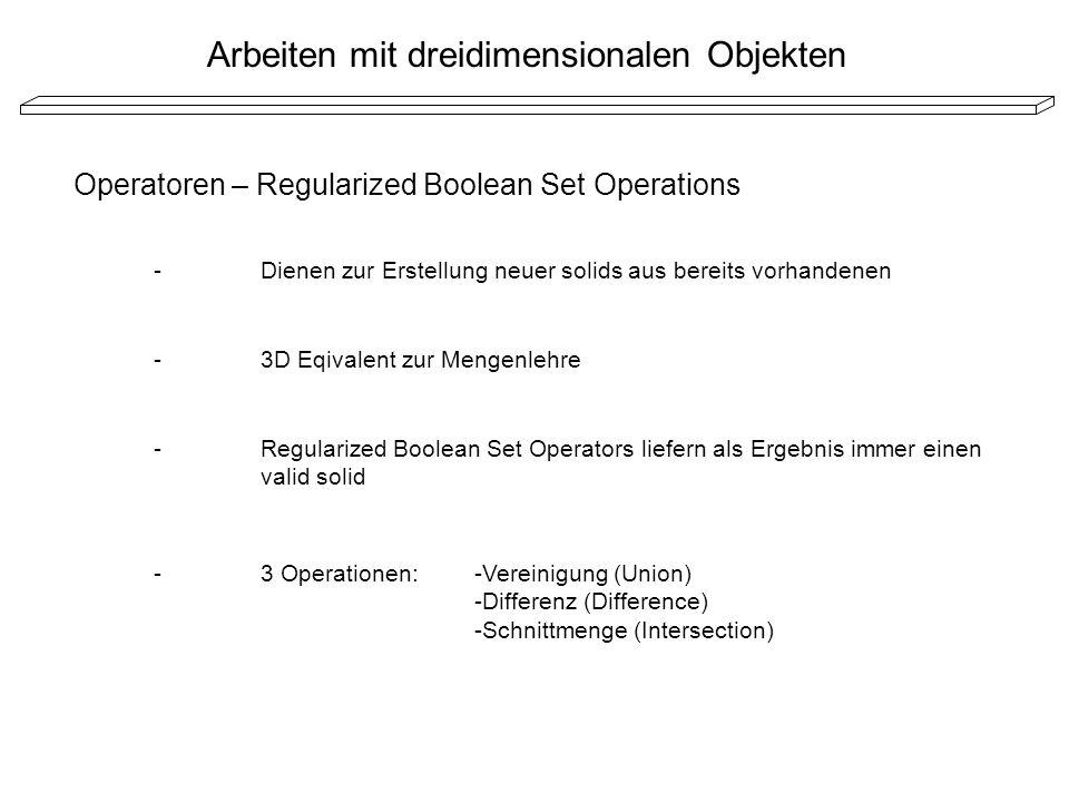 Arbeiten mit dreidimensionalen Objekten Operatoren – Regularized Boolean Set Operations -Dienen zur Erstellung neuer solids aus bereits vorhandenen -3