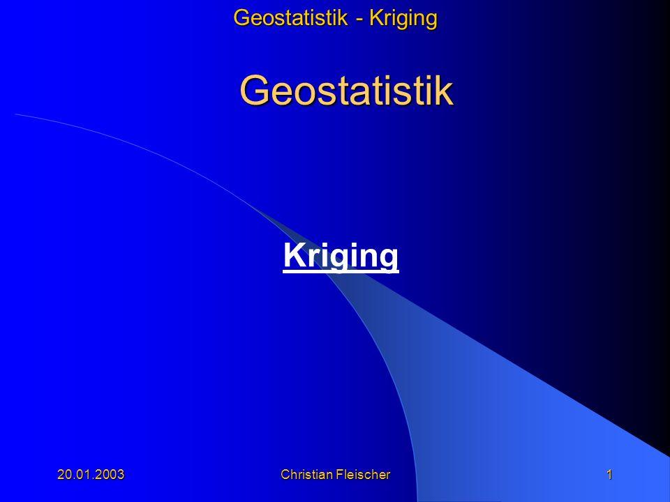 Geostatistik - Kriging 20.01.2003 Christian Fleischer 1 Geostatistik Kriging