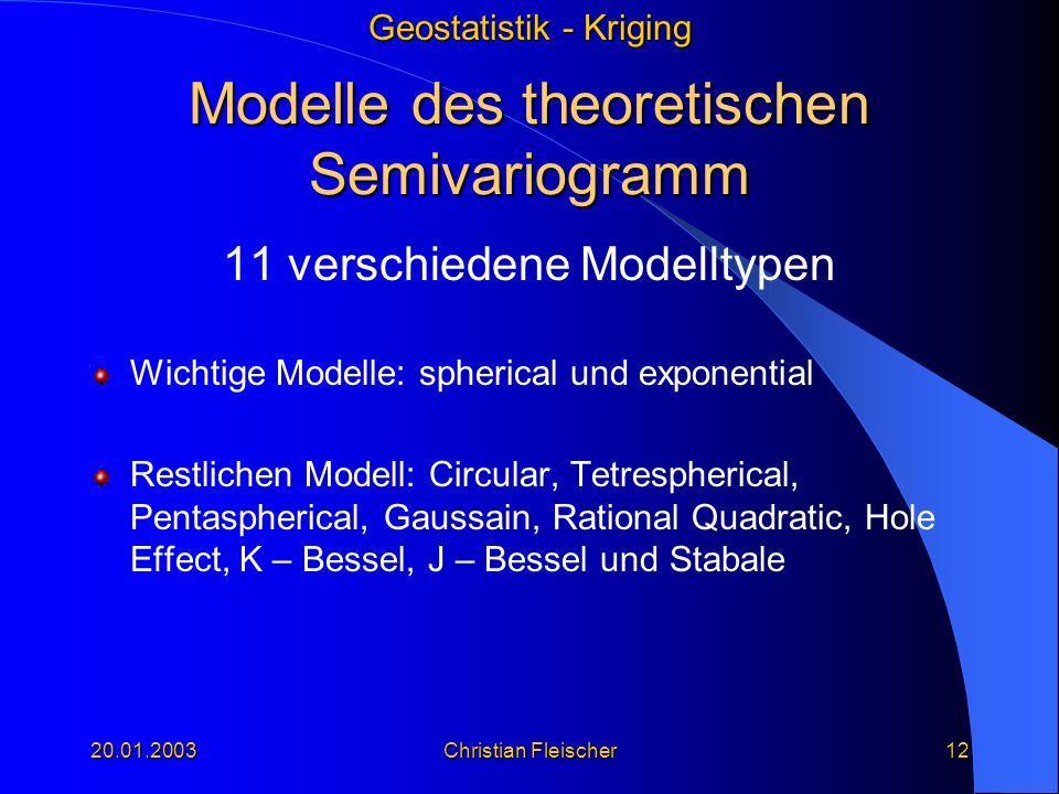 Geostatistik - Kriging 20.01.2003Christian Fleischer12 Modelle des theoretischen Semivariogramm 11 verschiedene Modelltypen Wichtige Modelle: spherica