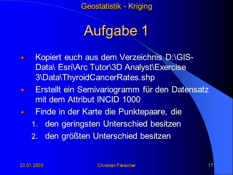 Geostatistik - Kriging 20.01.2003Christian Fleischer17 Aufgabe 1 Kopiert euch aus dem Verzeichnis D:\GIS- Data\ Esri\Arc Tutor\3D Analyst\Exercise 3\D