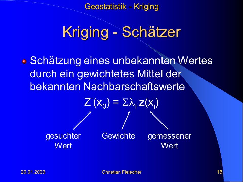 Geostatistik - Kriging 20.01.2003Christian Fleischer18 Kriging - Schätzer Schätzung eines unbekannten Wertes durch ein gewichtetes Mittel der bekannte