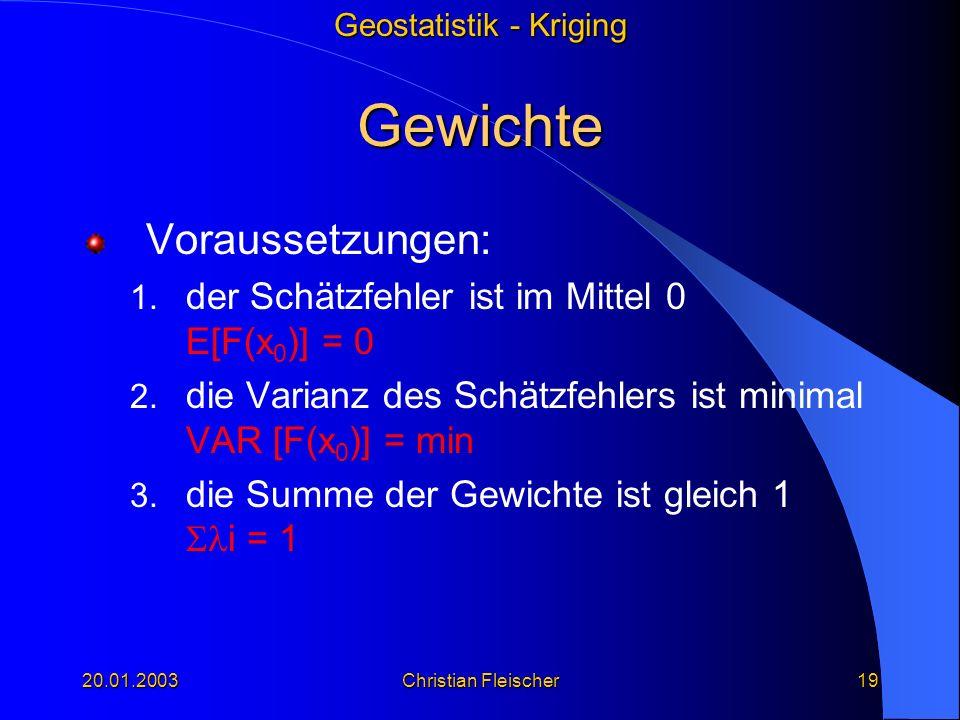 Geostatistik - Kriging 20.01.2003Christian Fleischer19 Gewichte Voraussetzungen: 1. der Schätzfehler ist im Mittel 0 E[F(x 0 )] = 0 2. die Varianz des