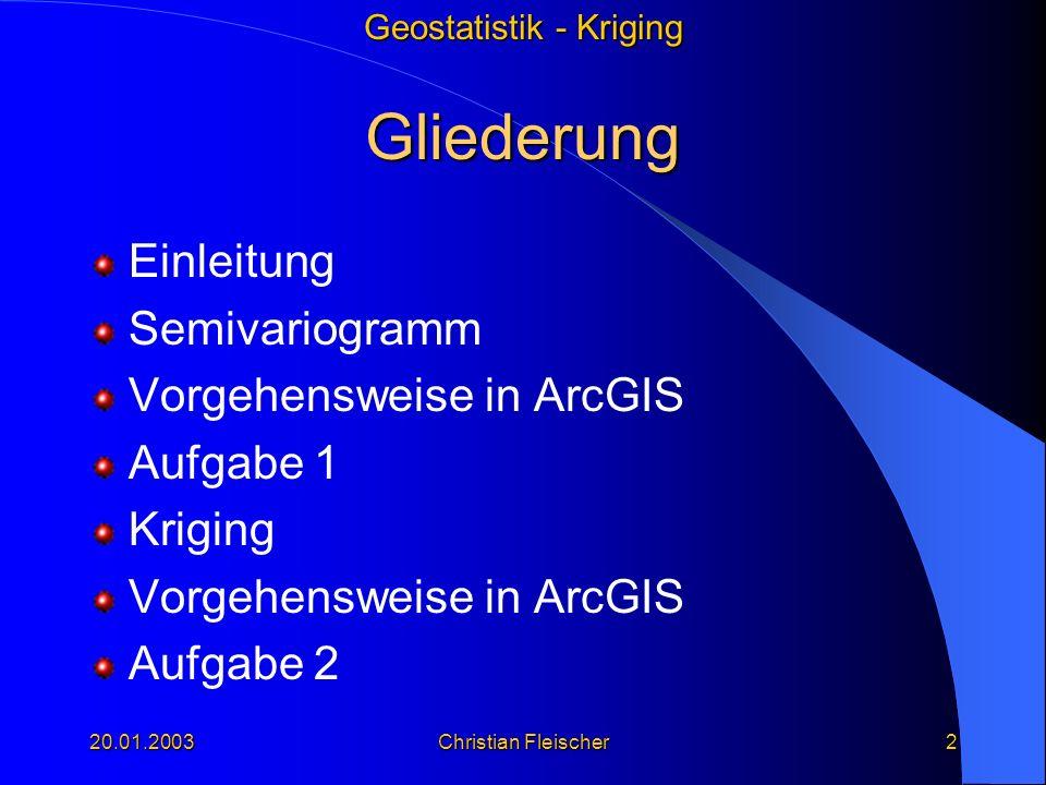Geostatistik - Kriging 20.01.2003Christian Fleischer2 Gliederung Einleitung Semivariogramm Vorgehensweise in ArcGIS Aufgabe 1 Kriging Vorgehensweise i