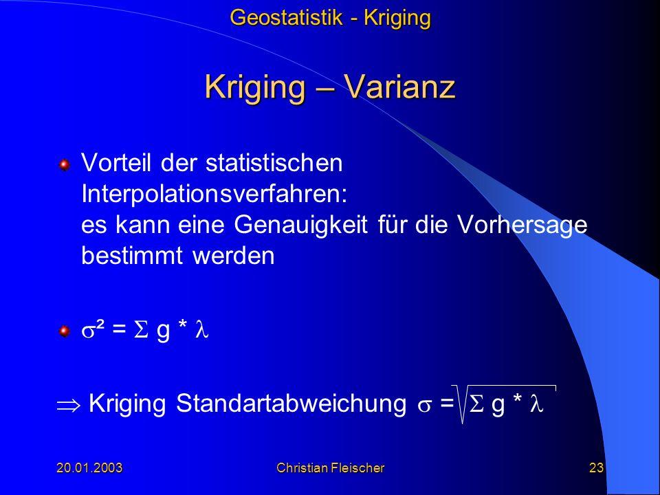 Geostatistik - Kriging 20.01.2003Christian Fleischer23 Kriging – Varianz Vorteil der statistischen Interpolationsverfahren: es kann eine Genauigkeit f
