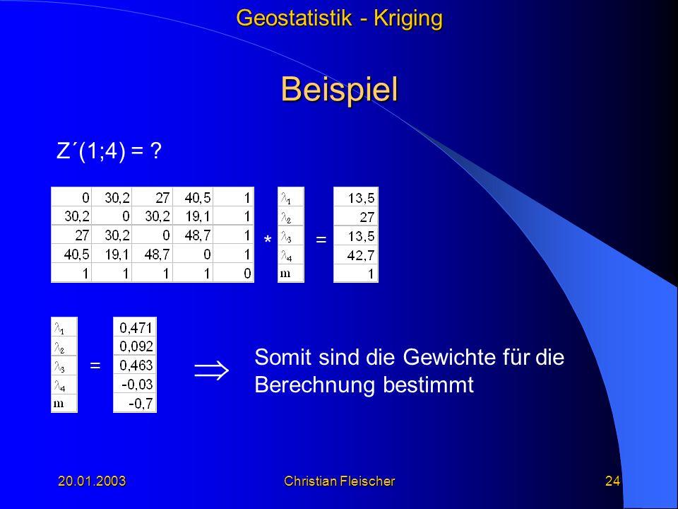 Geostatistik - Kriging 20.01.2003Christian Fleischer24 Beispiel * = Z´(1;4) = ? = Somit sind die Gewichte für die Berechnung bestimmt
