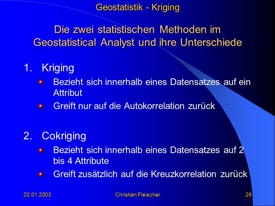 Geostatistik - Kriging 20.01.2003Christian Fleischer26 Die zwei statistischen Methoden im Geostatistical Analyst und ihre Unterschiede 1.Kriging Bezie