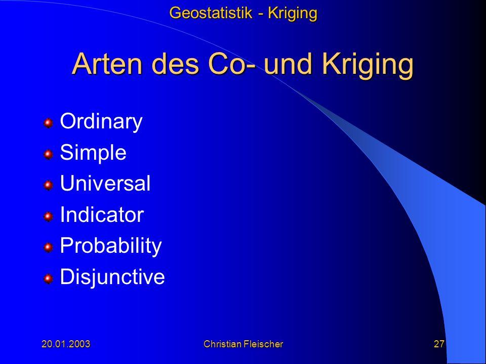 Geostatistik - Kriging 20.01.2003Christian Fleischer27 Arten des Co- und Kriging Ordinary Simple Universal Indicator Probability Disjunctive