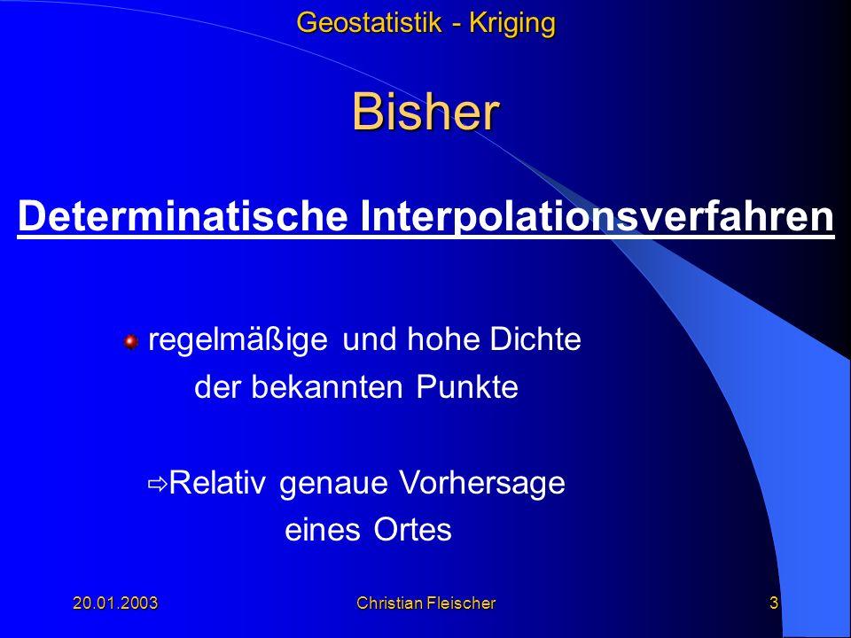 Geostatistik - Kriging 20.01.2003Christian Fleischer3 Bisher Determinatische Interpolationsverfahren regelmäßige und hohe Dichte der bekannten Punkte