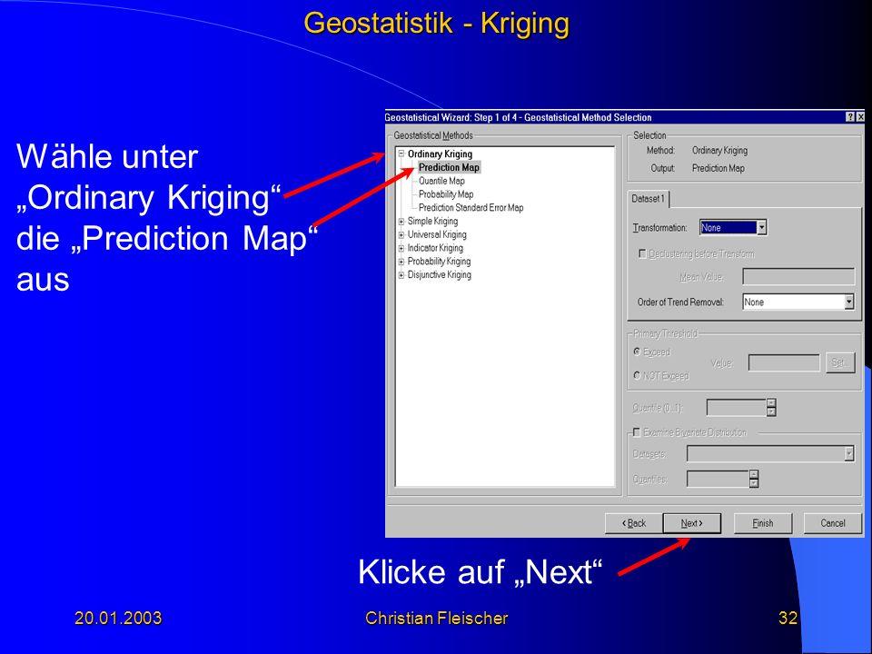 Geostatistik - Kriging 20.01.2003Christian Fleischer32 Klicke auf Next Wähle unter Ordinary Kriging die Prediction Map aus